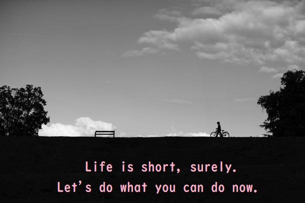 人生は短い。きっと。今のうちできること、しとこう。